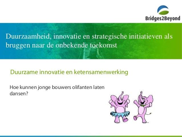 Duurzame innovatie en ketensamenwerking Hoe kunnen jonge bouwers olifanten laten dansen? Duurzaamheid, innovatie en strate...