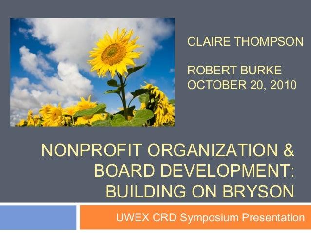 CLAIRE THOMPSON ROBERT BURKE OCTOBER 20, 2010 UWEX CRD Symposium Presentation NONPROFIT ORGANIZATION & BOARD DEVELOPMENT: ...