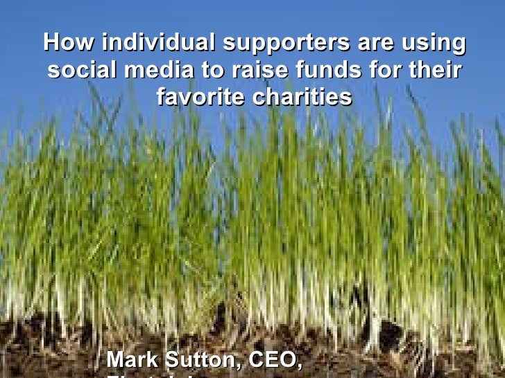 How individual supporters are using social media to raise funds for their favorite charities Mark Sutton, CEO, Firstgiving