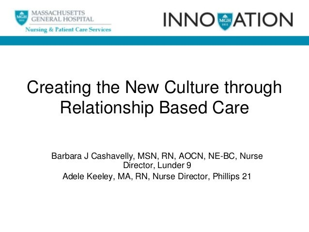 Creating the New Culture through Relationship Based Care Barbara J Cashavelly, MSN, RN, AOCN, NE-BC, Nurse Director, Lunde...