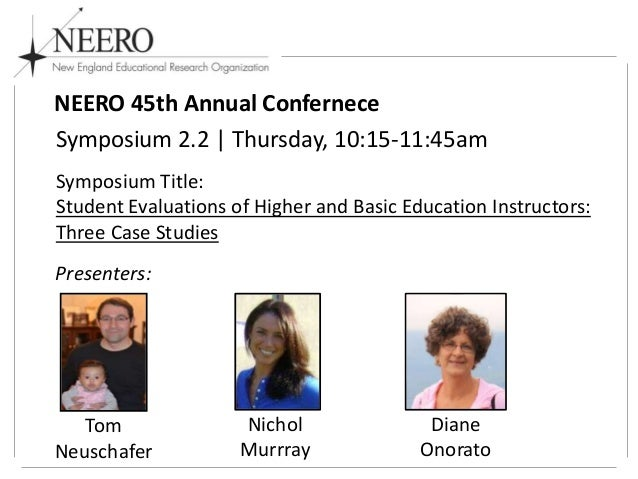 NEERO 45th Annual Confernece Symposium 2.2 | Thursday, 10:15-11:45am Symposium Title: Student Evaluations of Higher and Ba...
