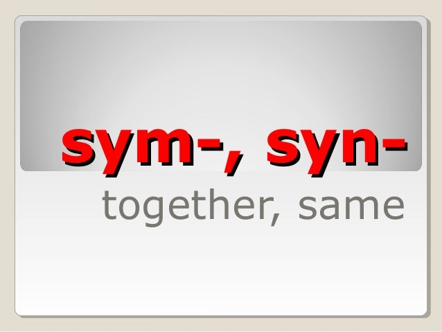 sym-, syn-sym-, syn-together, same