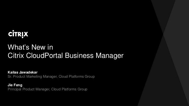 What's New in Citrix CloudPortal Business Manager Kailas Jawadekar Sr. Product Marketing Manager, Cloud Platforms Group Ji...