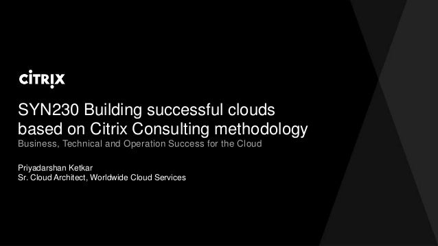 SYN230 Building successful clouds based on Citrix Consulting methodology Priyadarshan Ketkar Sr. Cloud Architect, Worldwid...