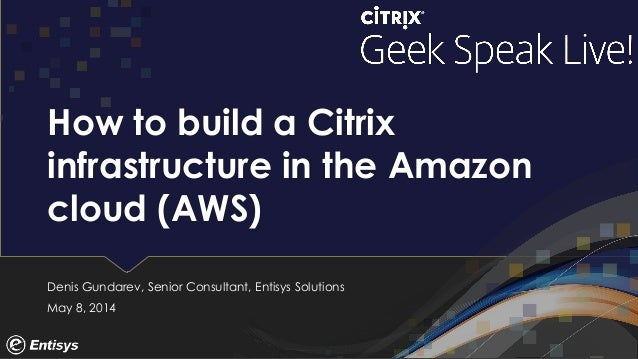 How to build a Citrix infrastructure in the Amazon cloud (AWS) Denis Gundarev, Senior Consultant, Entisys Solutions May 8,...