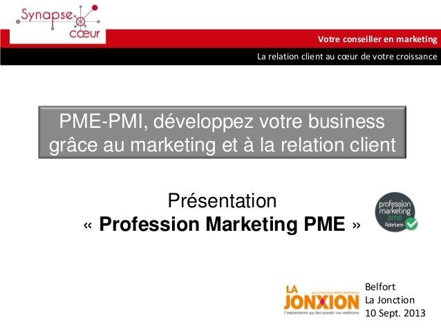 La relation client au cœur de votre croissance Votre conseiller en marketing Belfort La Jonction 10 Sept. 2013 Présentatio...