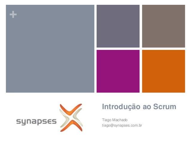 +    Introdução ao Scrum    Tiago Machado    tiago@synapses.com.br