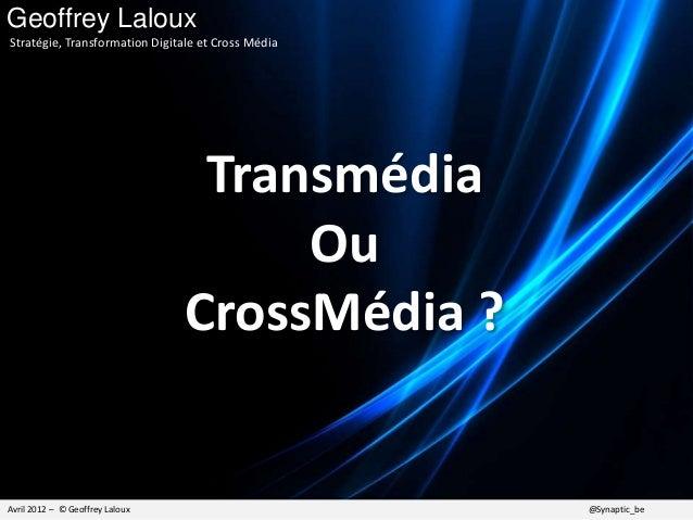 Transmédia Ou CrossMédia ? Avril 2012 – © Geoffrey Laloux @Synaptic_be Geoffrey Laloux Stratégie, Transformation Digitale ...