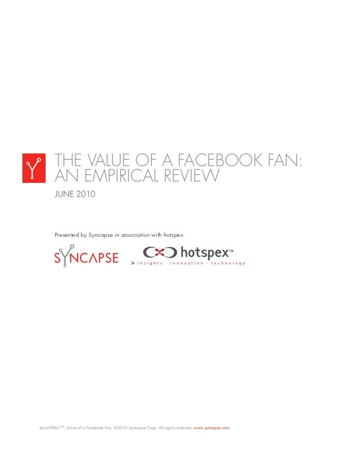 THE VALUE OF A FACEBOOK FAN:       AN EMPIRICAL REVIEW       JUNE 2010       Presented by Syncapse in association with hot...