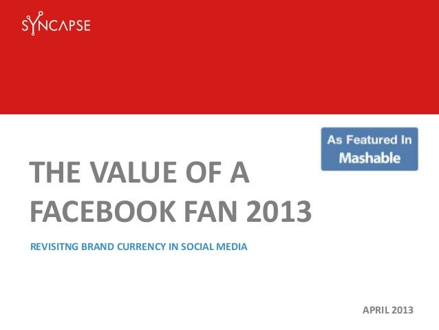 THE VALUE OF AFACEBOOK FAN 2013APRIL 2013REVISITNG BRAND CURRENCY IN SOCIAL MEDIA