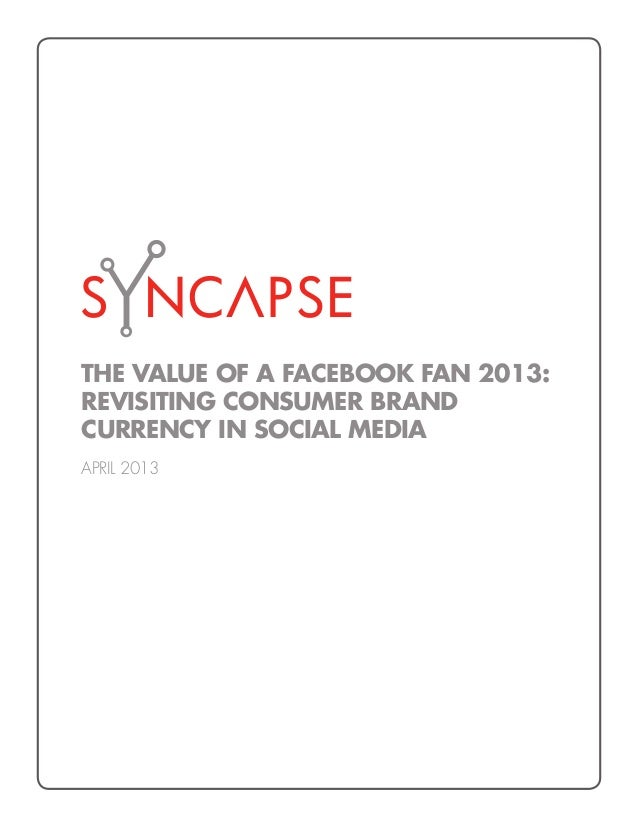 THE VALUE OF A FACEBOOK FAN 2013:REVISITING CONSUMER BRANDCURRENCY IN SOCIAL MEDIAAPRIL 2013
