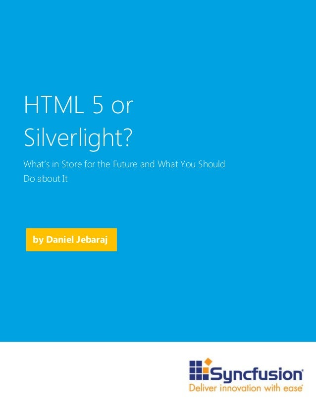 by Daniel JebarajHTML 5 orSilverlight?What's in Store for the Future and What You ShouldDo about It