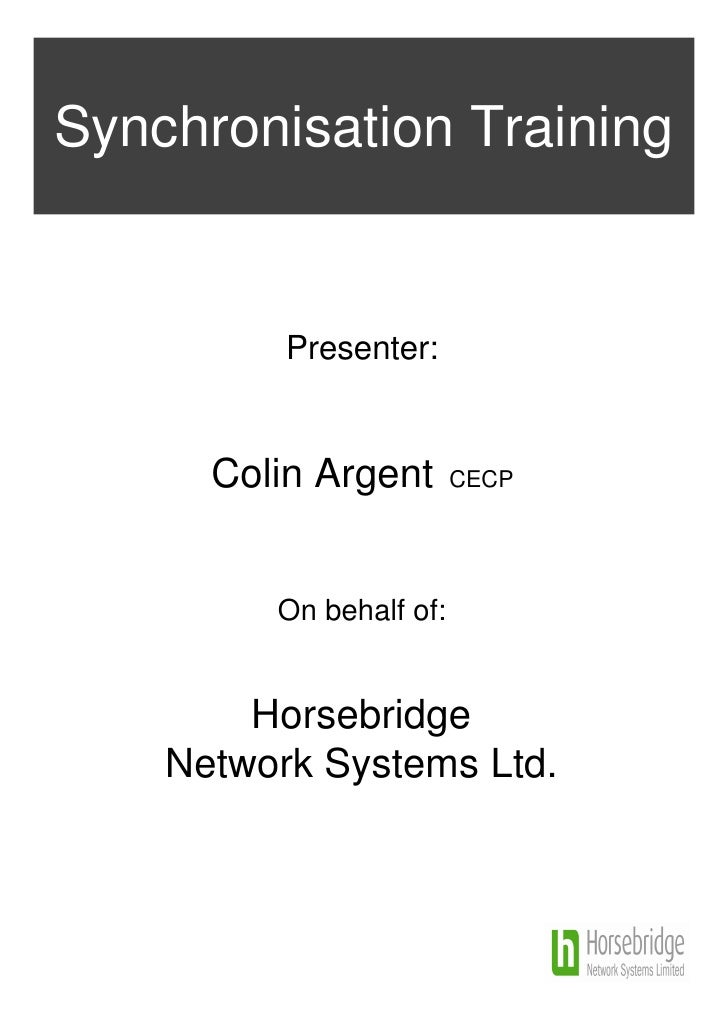 Synchronisation Training          Presenter:      Colin Argent       CECP         On behalf of:        Horsebridge    Netw...