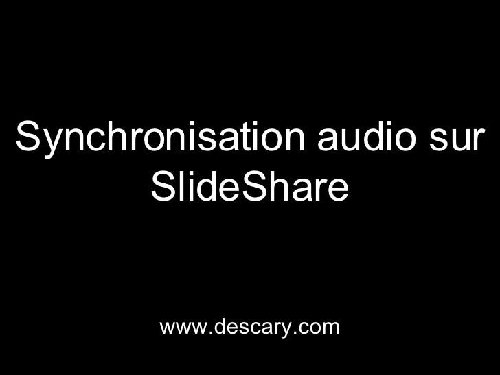 Synchronisation audio sur SlideShare www.descary.com