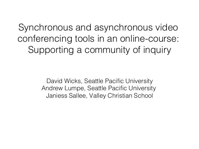 Synchronous and asynchronous video conferencing tools in an online-course: ! Supporting a community of inquiry! David Wick...