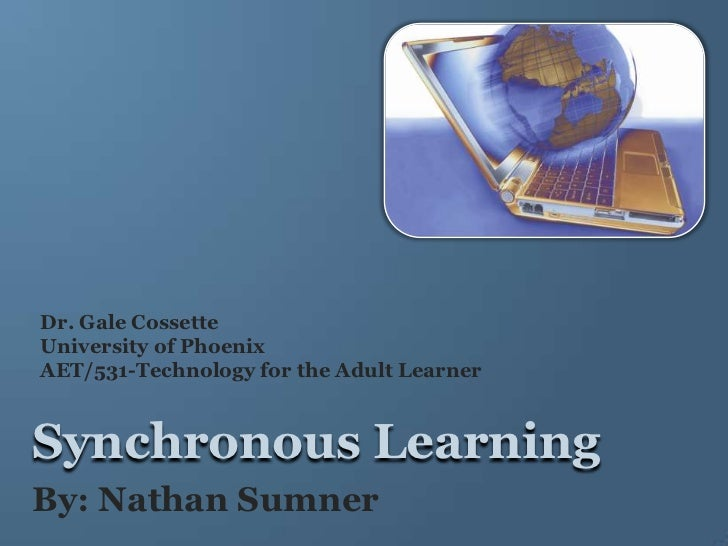 Dr. Gale Cossette<br />University of Phoenix<br />AET/531-Technology for the Adult Learner<br />Synchronous Learning<br />...