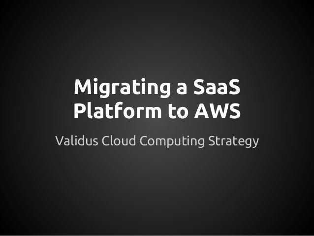 Migrating a SaaSPlatform to AWSValidus Cloud Computing Strategy
