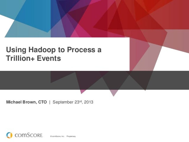© comScore, Inc. Proprietary. Using Hadoop to Process a Trillion+ Events Michael Brown, CTO | September 23rd, 2013