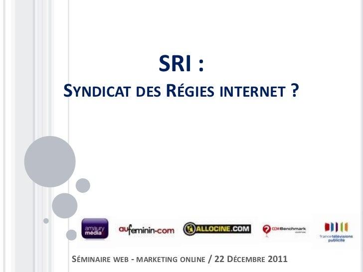 SRI :SYNDICAT DES RÉGIES INTERNET ? SÉMINAIRE WEB - MARKETING ONLINE / 22 DÉCEMBRE 2011