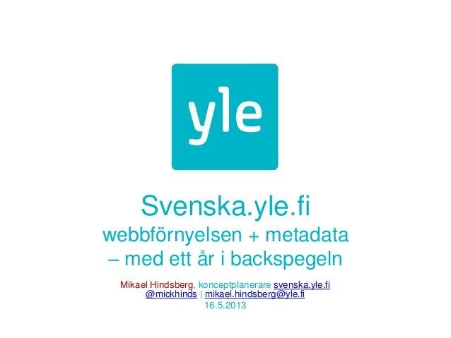 Svenska.yle.fiwebbförnyelsen + metadata– med ett år i backspegelnMikael Hindsberg, konceptplanerare svenska.yle.fi@mickhin...