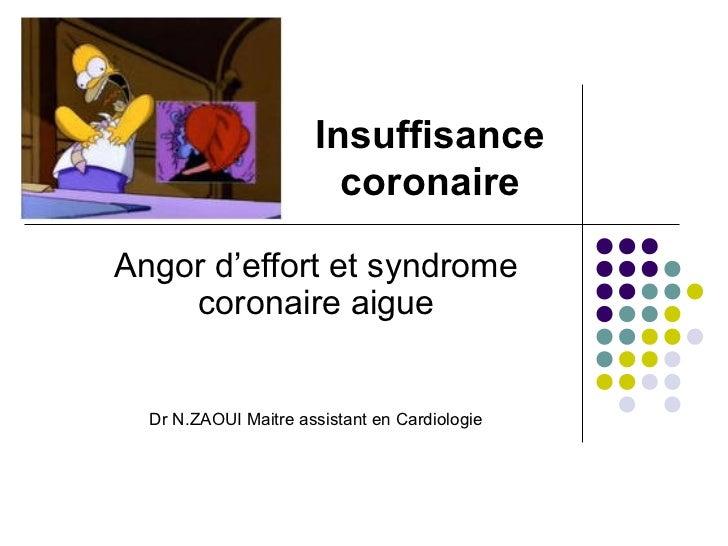 Insuffisance                        coronaireAngor d'effort et syndrome    coronaire aigue  Dr N.ZAOUI Maitre assistant en...