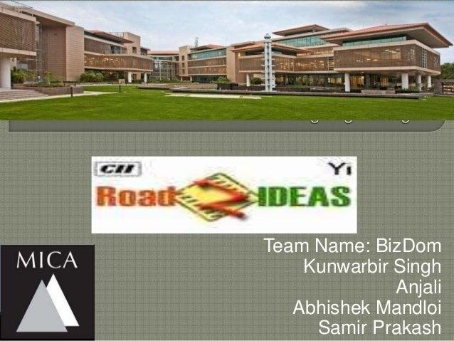 Team Name: BizDom    Kunwarbir Singh              Anjali   Abhishek Mandloi     Samir Prakash