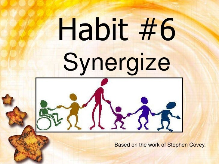 Habit #6Synergize<br />Based on the work of Stephen Covey.<br />