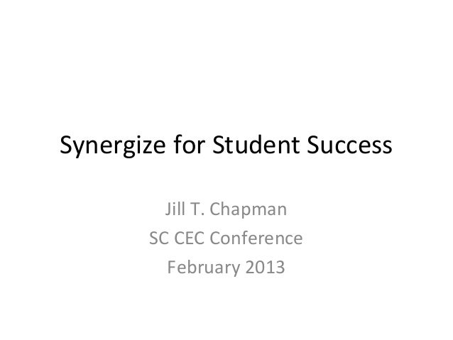 Synergize for Student Success         Jill T. Chapman       SC CEC Conference         February 2013