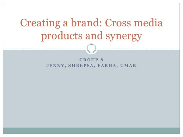 G R O U P 8 J E N N Y , S H R E P S A , F A R H A , U M A R Creating a brand: Cross media products and synergy
