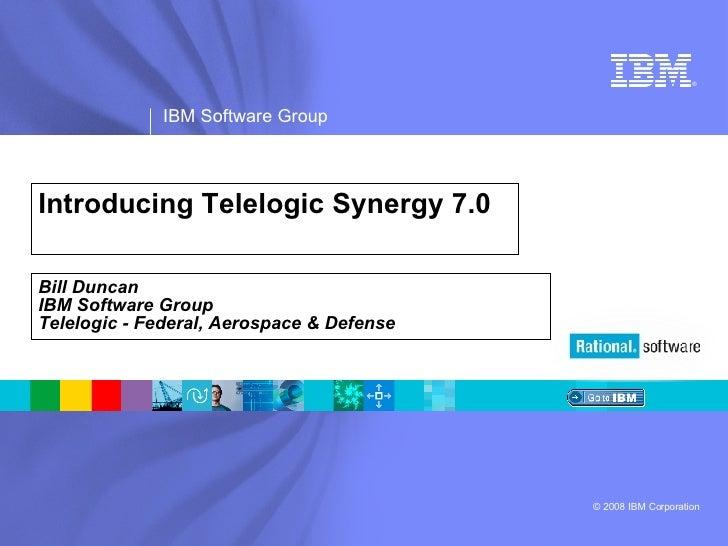 Introducing Telelogic Synergy 7.0 Bill Duncan IBM Software Group Telelogic - Federal, Aerospace & Defense