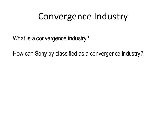 Convergence Industry What is a convergence industry? How can Sony by classified as a convergence industry?