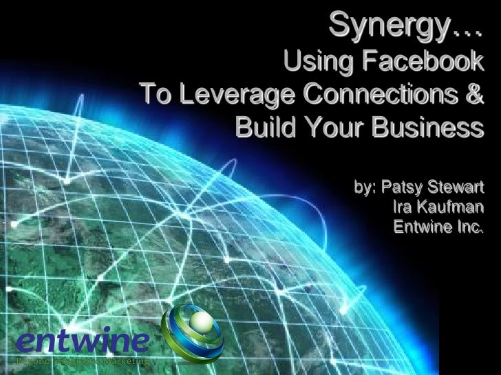 Synergy…            Using Facebook To Leverage Connections &        Build Your Business                  by: Patsy Stewart...