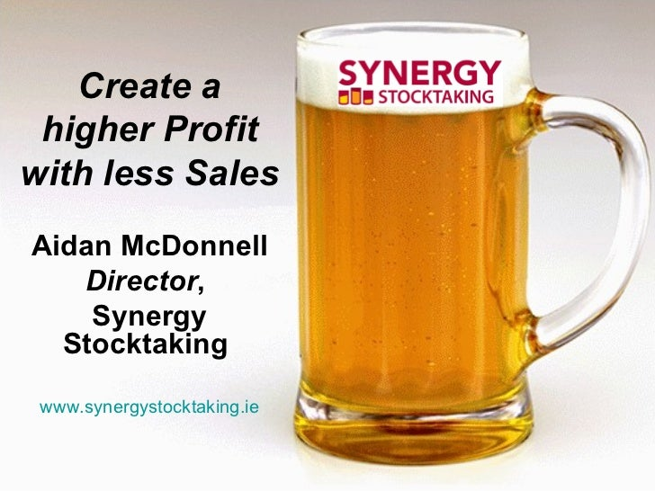 Create a higher Profit with less Sales Aidan McDonnell Director ,  Synergy Stocktaking   www.synergystocktaking.ie