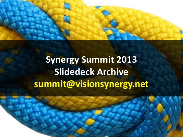 Synergy Summit 2013 Slidedeck Archive summit@visionsynergy.net