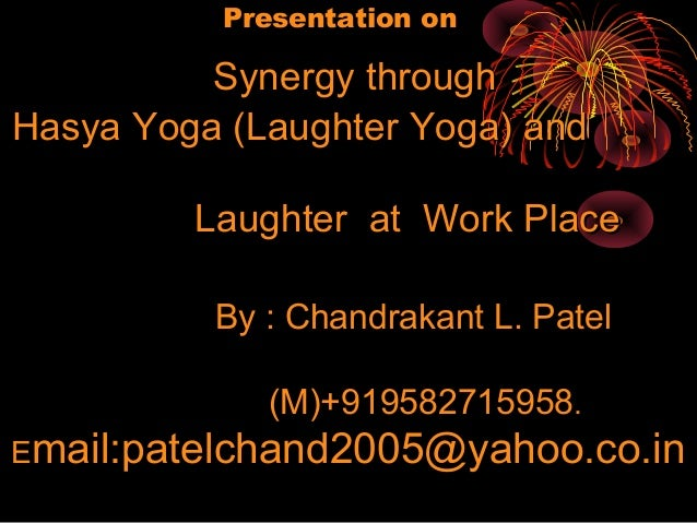 Presentation on          Synergy throughHasya Yoga (Laughter Yoga) and         Laughter at Work Place          By : Chandr...