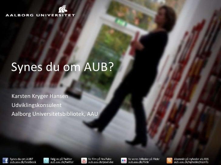 Synes du om AUB? Karsten Kryger Hansen Udviklingskonsulent Aalborg Universitetsbibliotek, AAU