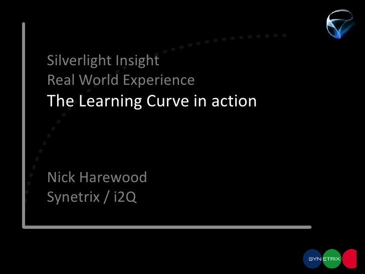 Silverlight InsightReal World ExperienceThe Learning Curve in action<br />Nick Harewood<br />Synetrix / i2Q<br />
