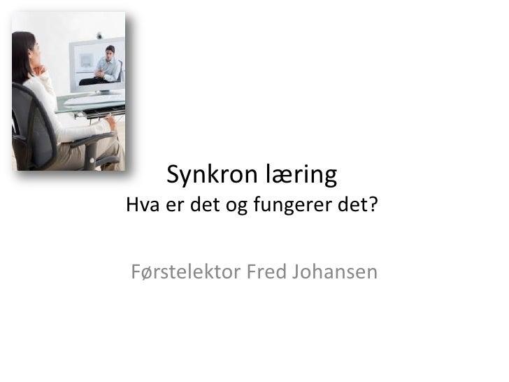 Synkron læringHva er det og fungerer det?<br />Førstelektor Fred Johansen<br />