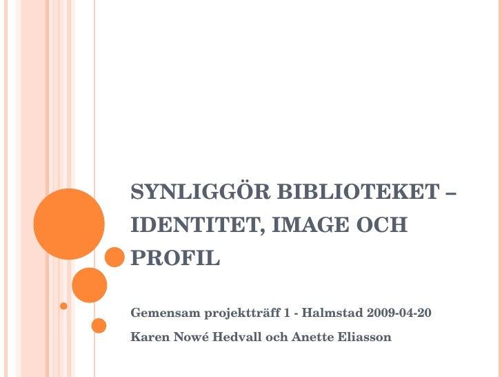 SYNLIGGÖR BIBLIOTEKET – IDENTITET, IMAGE OCH PROFIL Gemensam projektträff 1 - Halmstad 2009-04-20 Karen Nowé Hedvall och A...