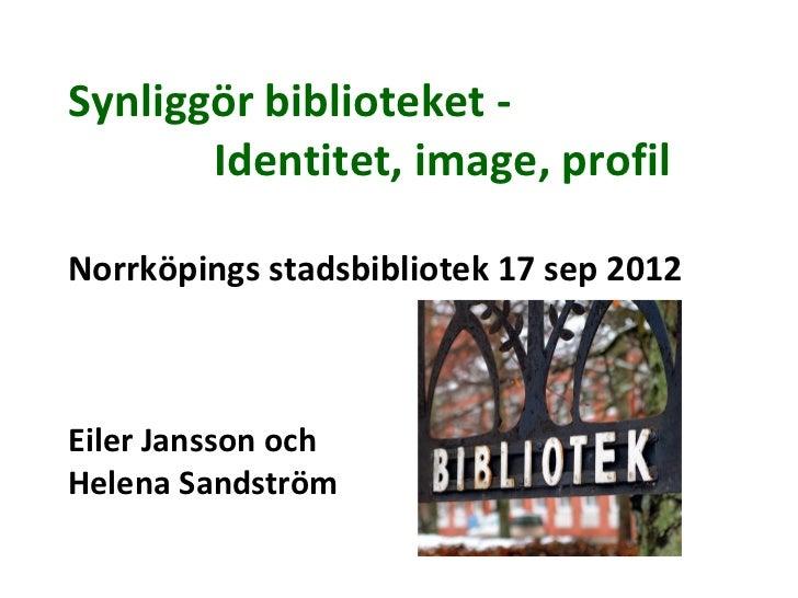 Synliggör biblioteket -       Identitet, image, profilNorrköpings stadsbibliotek 17 sep 2012Eiler Jansson ochHelena Sandst...