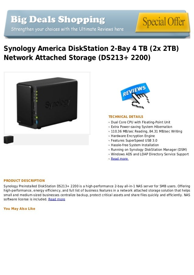 Synology America DiskStation 2-Bay 4 TB (2x 2TB)Network Attached Storage (DS213+ 2200)TECHNICAL DETAILSDual Core CPU with ...