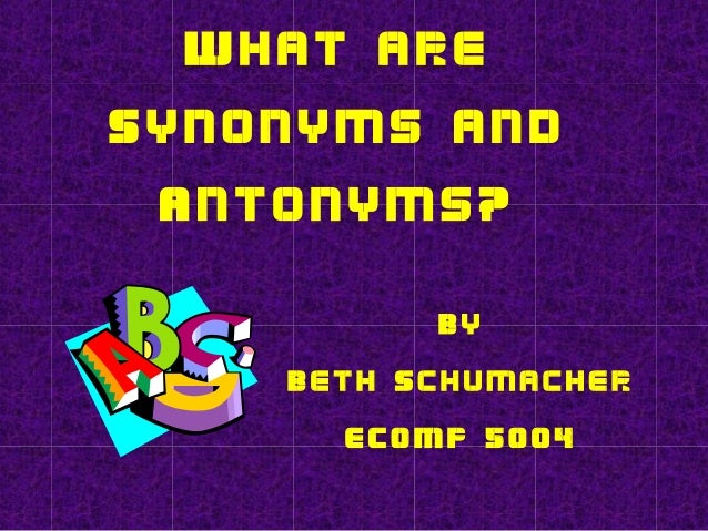What are Synonyms and Antonyms? By Beth Schumacher ECOMP 5004