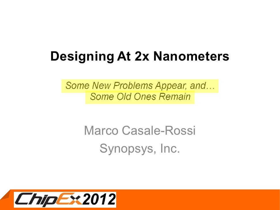 Designing At 2x Nanometers  Some New Problems Appear, and      Some Old Ones Remain     Marco Casale-Rossi       Synopsys,...