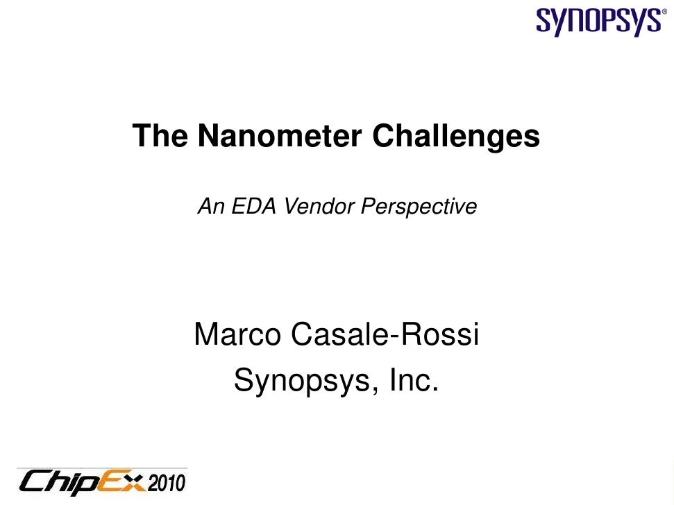 The Nanometer Challenges     An EDA Vendor Perspective        Marco Casale-Rossi      Synopsys, Inc.                      ...