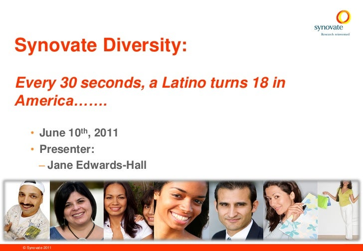 Synovate Diversity:Every 30 seconds, a Latino turns 18 inAmerica…….    • June 10th, 2011    • Presenter:      – Jane Edwar...