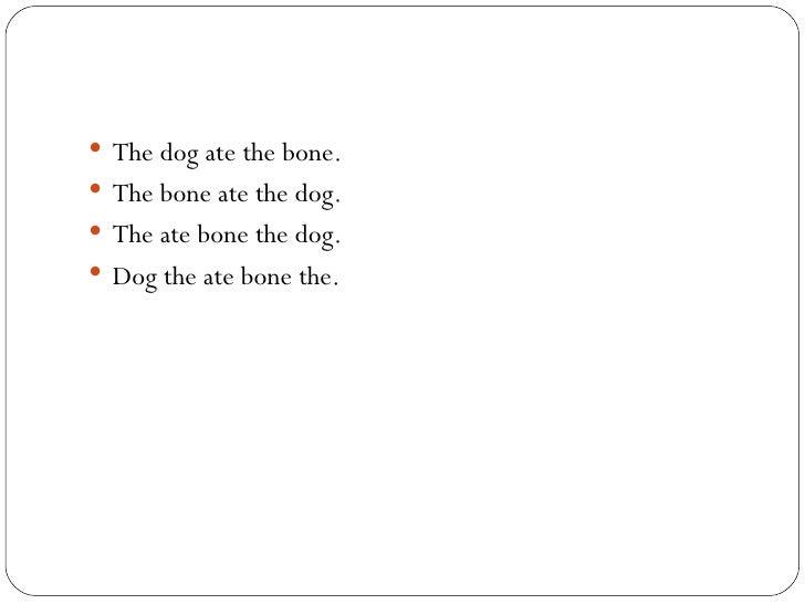 <ul><li>The dog ate the bone. </li></ul><ul><li>The bone ate the dog. </li></ul><ul><li>The ate bone the dog. </li></ul><u...