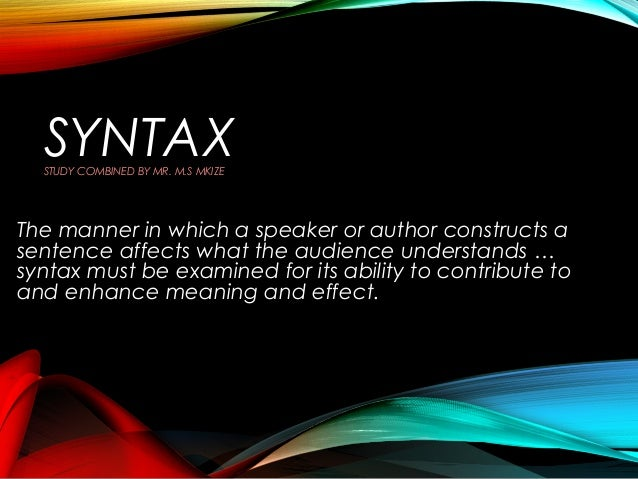 SYNTAX STUDY COMBINED BY MR. M.S MKIZE  The manner in which a speaker or author constructs a sentence affects what the aud...