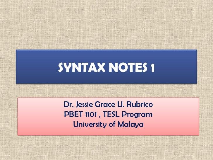SYNTAX NOTES 1Dr. Jessie Grace U. RubricoPBET 1101 , TESL Program   University of Malaya