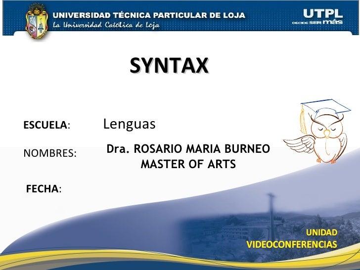 Dra. ROSARIO MARIA BURNEO MASTER OF ARTS ESCUELA :  Lenguas NOMBRES: FECHA : SYNTAX