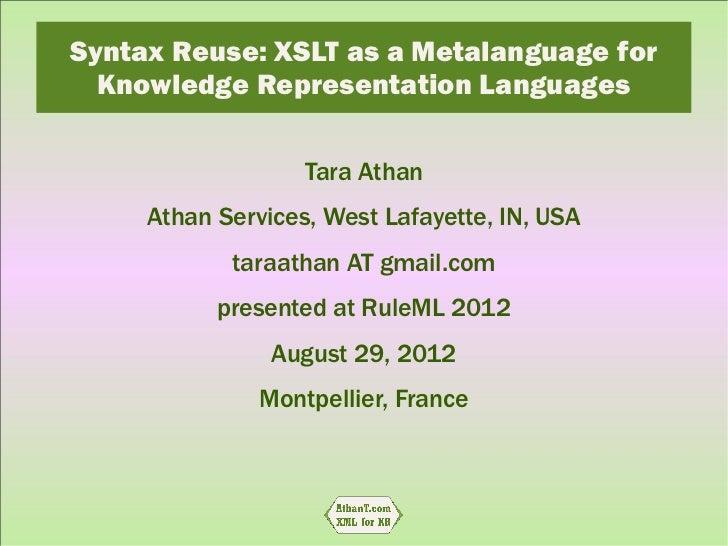 Syntax Reuse: XSLT as a Metalanguage for  Knowledge Representation Languages                   Tara Athan     Athan Servic...